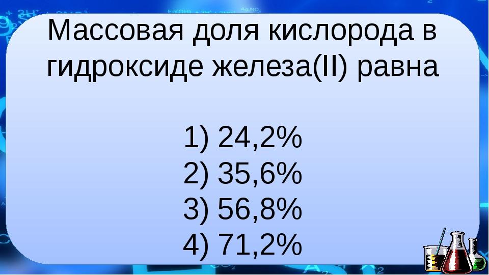 Массовая доля кислорода в гидроксиде железа(II) равна 1) 24,2% 2) 35,6% 3) 56...