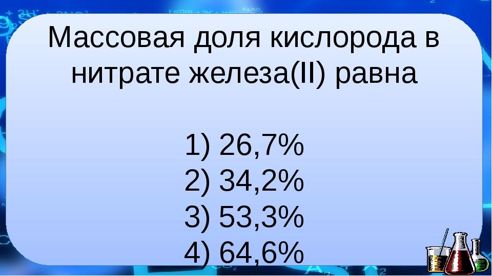 Массовая доля кислорода в нитрате железа(II) равна  1) 26,7% 2) 34,2% 3) 53,...