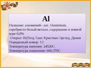 Al Название: алюминий– лат. Aluminium, серебристо-белый металл, содержание в