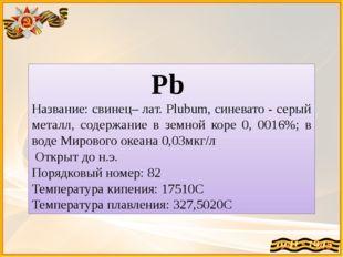 Pb Название: свинец– лат. Plubum, синевато - серый металл, содержание в земно