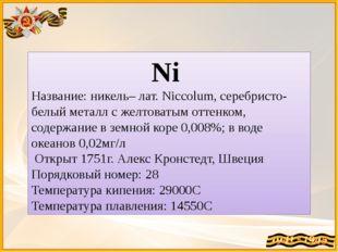 Ni Название: никель– лат. Niccolum, серебристо-белый металл с желтоватым отте