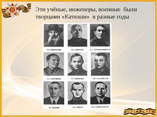 Эти учёные, инженеры, военные были творцами «Катюши» в разные годы