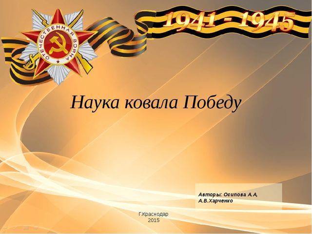 Г.Краснодар 2015 Авторы: Осипова А.А, А.В.Харченко Наука ковала Победу