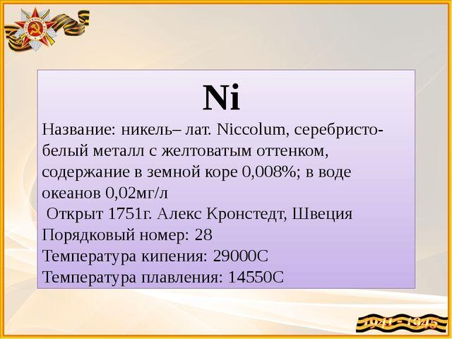 Ni Название: никель– лат. Niccolum, серебристо-белый металл с желтоватым отте...