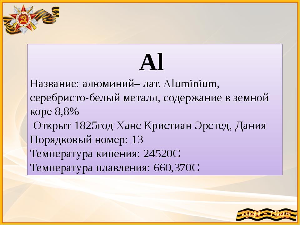 Al Название: алюминий– лат. Aluminium, серебристо-белый металл, содержание в...