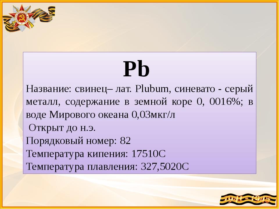 Pb Название: свинец– лат. Plubum, синевато - серый металл, содержание в земно...