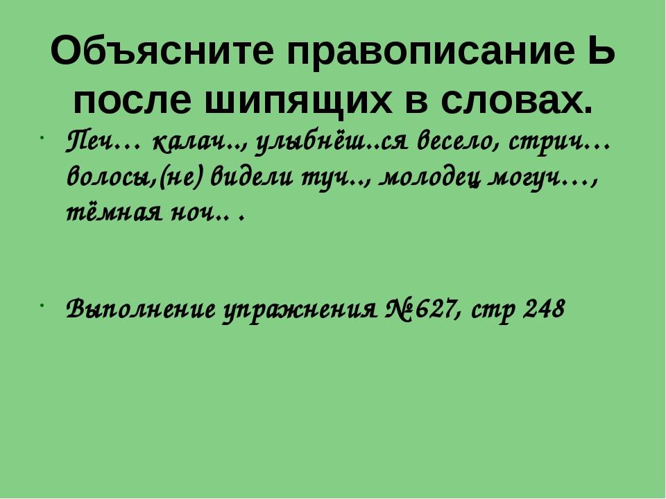 Объясните правописание Ь после шипящих в словах. Печ… калач.., улыбнёш..ся в...
