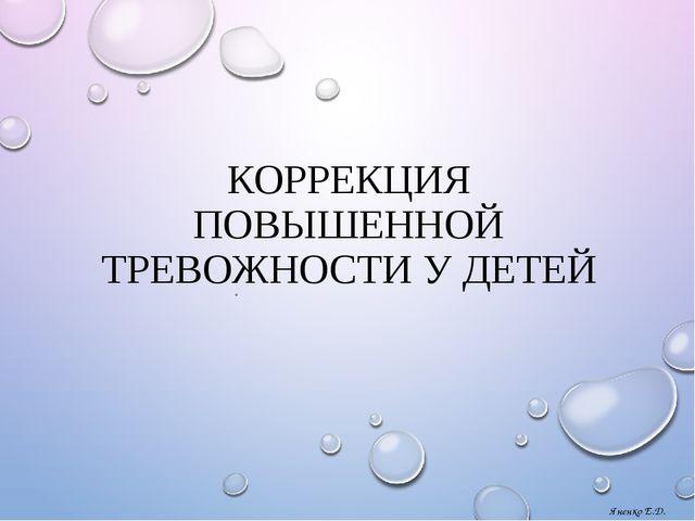 КОРРЕКЦИЯ ПОВЫШЕННОЙ ТРЕВОЖНОСТИ У ДЕТЕЙ . Яненко Е.Д.