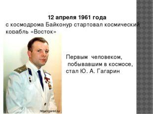 Первым человеком, побывавшим в космосе, стал Ю. А. Гагарин 12 апреля 1961 год