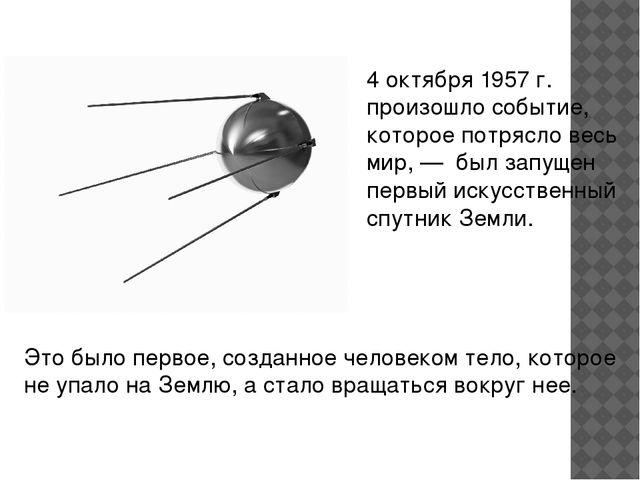 4 октября 1957г. произошло событие, которое потрясло весь мир,— был запущен...