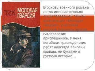 Александр Фадеев «Молодая гвардия» В основу военного романа легла история реа