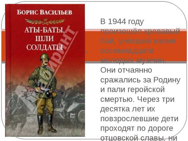 Борис Васильев «Аты-баты шли солдаты». В 1944 году произошёл кровавый бой, у...