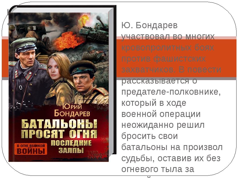 Батальоны просят огня « Юрий Бондарев» Ю. Бондарев участвовал во многих крово...