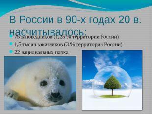В России в 90-х годах 20 в. насчитывалось: 75 заповедников (1,25 % территории