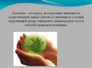 Экология – это наука, исследующая зависимость существования живых систем от
