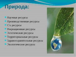 Природа: Научные ресурсы Производственные ресурсы С\х ресурсы Рекреационные р