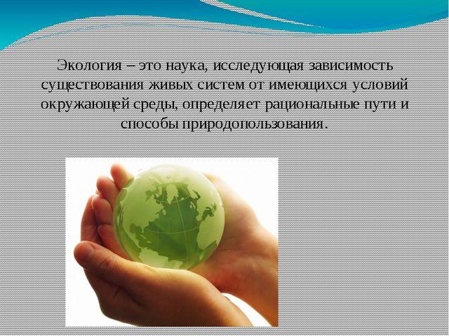 Экология – это наука, исследующая зависимость существования живых систем от...