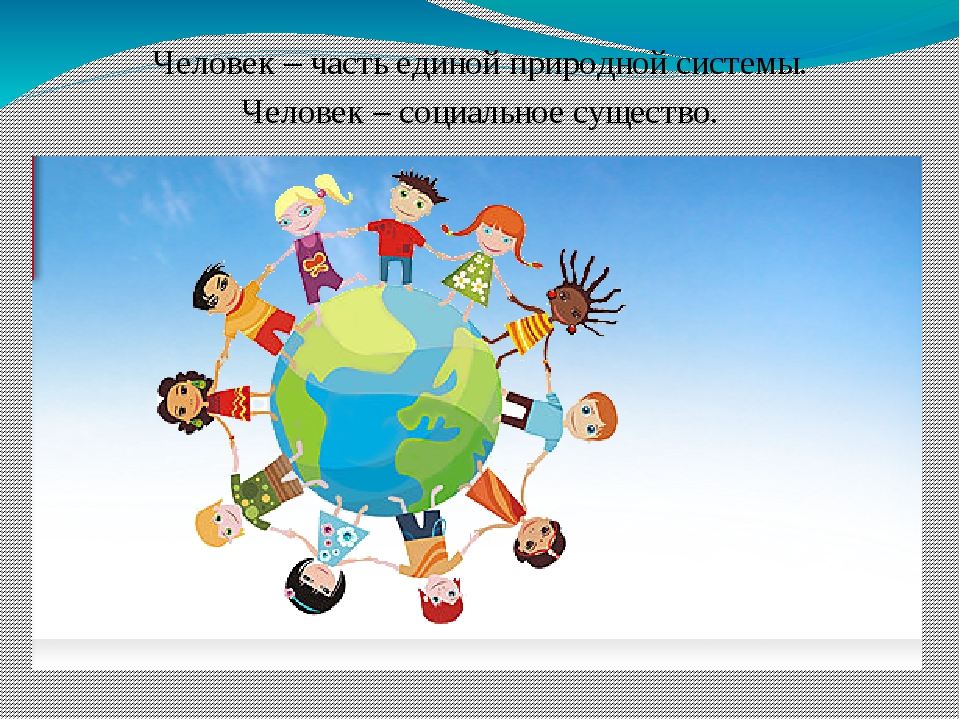 Человек – часть единой природной системы. Человек – социальное существо.