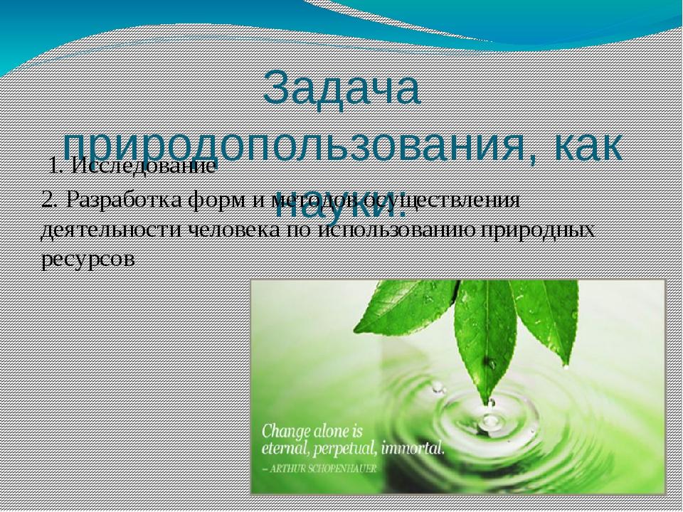 Задача природопользования, как науки: 1. Исследование 2. Разработка форм и ме...