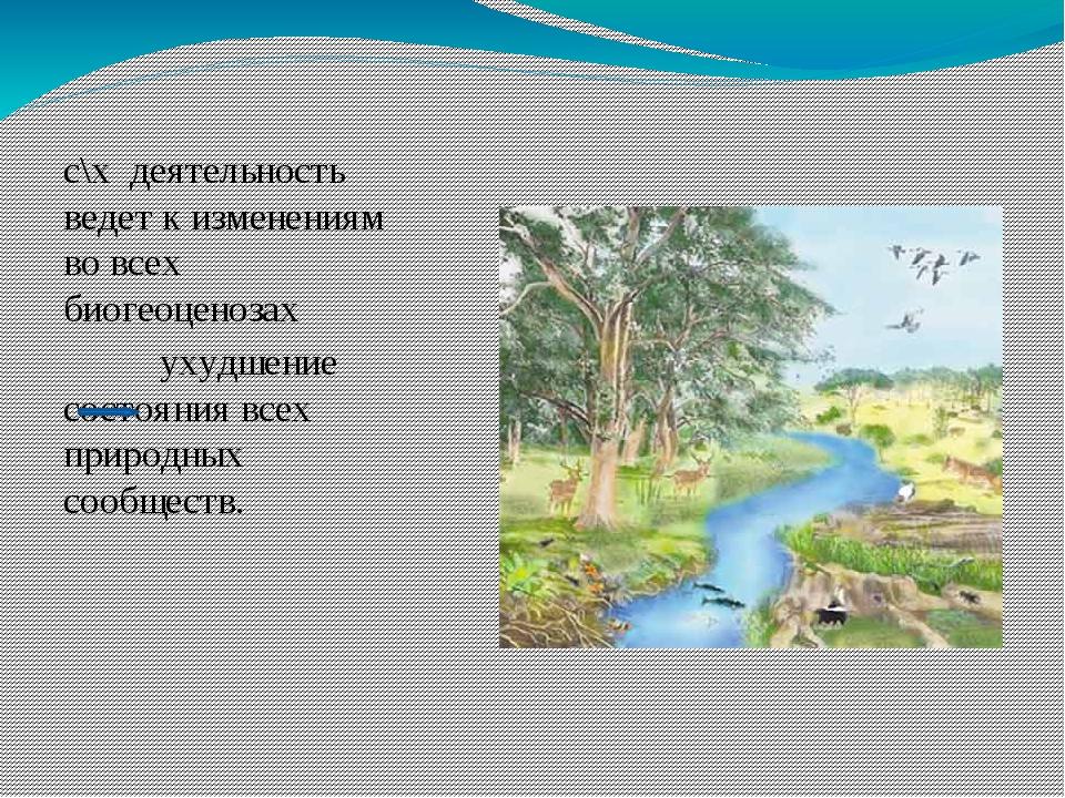 с\х деятельность ведет к изменениям во всех биогеоценозах ухудшение состояни...