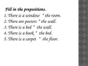 Fill in the prepositions. 1. There is a window * the room. 2. There are poste