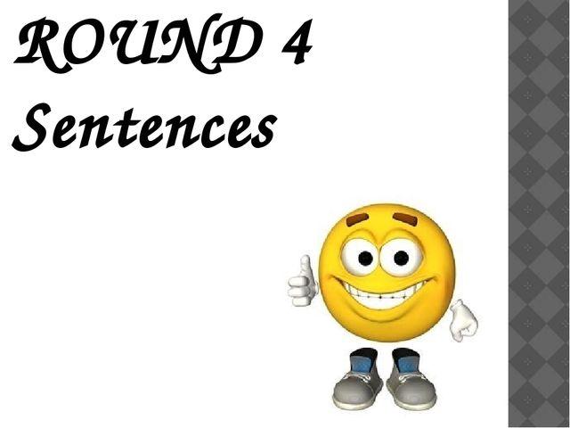 ROUND 4 Sentences