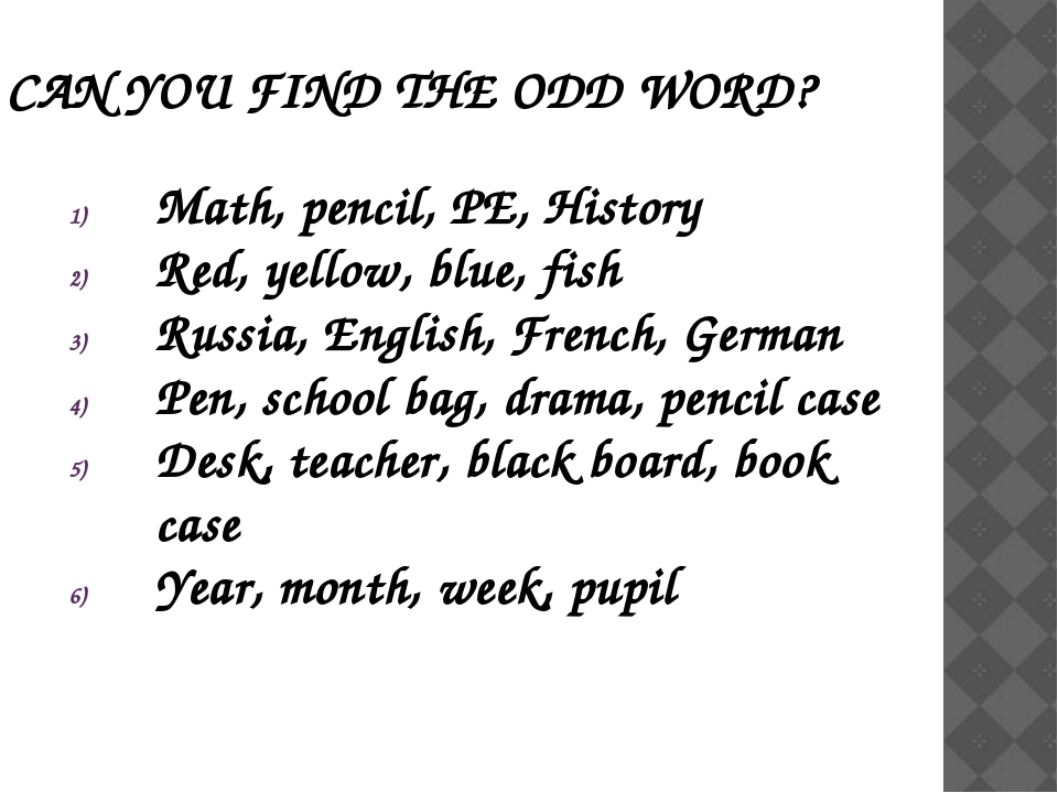 CAN YOU FIND THE ODD WORD? Math, pencil, PE, History Red, yellow, blue, fish...