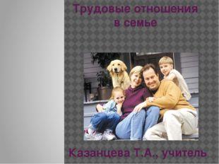 Трудовые отношения в семье Казанцева Т.А., учитель технологии МБОУ Акташская