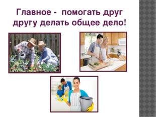 Главное - помогать друг другу делать общее дело!