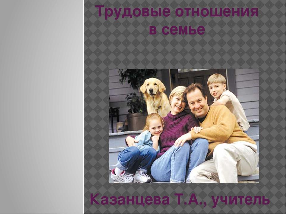 Трудовые отношения в семье Казанцева Т.А., учитель технологии МБОУ Акташская...