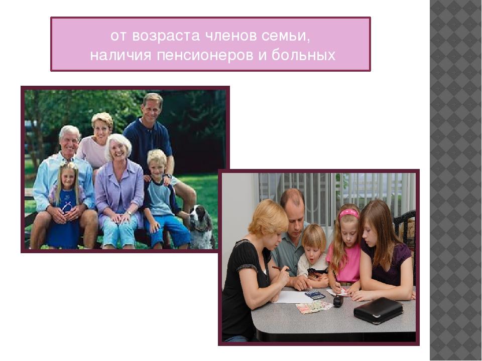 от возраста членов семьи, наличия пенсионеров и больных