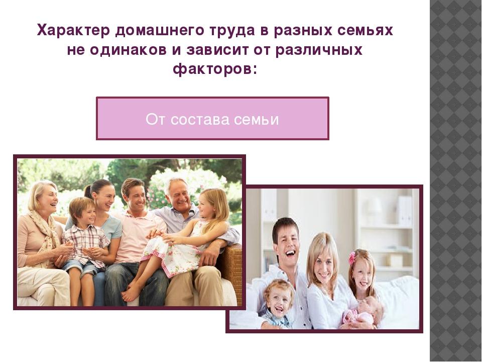 Характер домашнего труда в разных семьях не одинаков и зависит от различных ф...