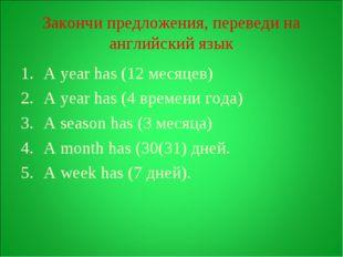 Закончи предложения, переведи на английский язык A year has (12 месяцев) A ye