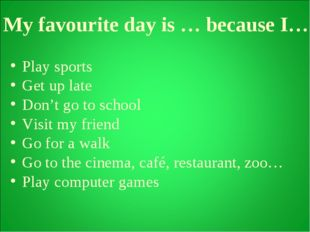 My favourite day is … because I… Play sports Get up late Don't go to school V