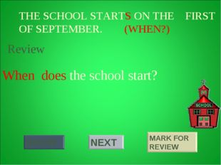 THE SCHOOL STARTS ON THE FIRST OF SEPTEMBER. (WHEN?) When does the school sta