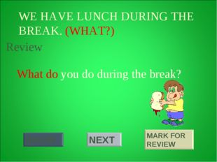 WE HAVE LUNCH DURING THE BREAK. (WHAT?) What do you do during the break? Review