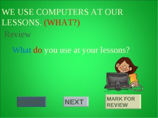 WE USE COMPUTERS AT OUR LESSONS. (WHAT?) What do you use at your lessons? Rev
