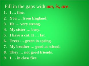 Fill in the gaps with am, is, are. I … fine. You … from England. He … very s