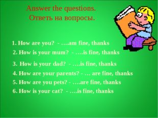 Answer the questions. Ответь на вопросы. 1. How are you? - ….am fine, thanks