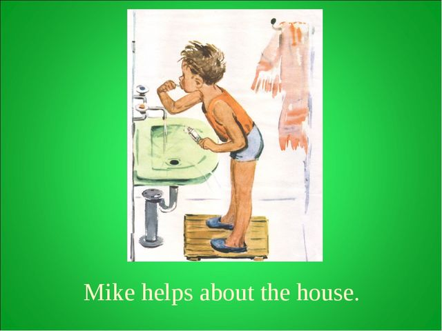 Mike helps about the house.