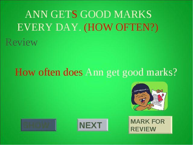 ANN GETS GOOD MARKS EVERY DAY. (HOW OFTEN?) How often does Ann get good mark...