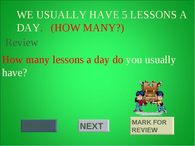 WE USUALLY HAVE 5 LESSONS A DAY. (HOW MANY?) How many lessons a day do you us...