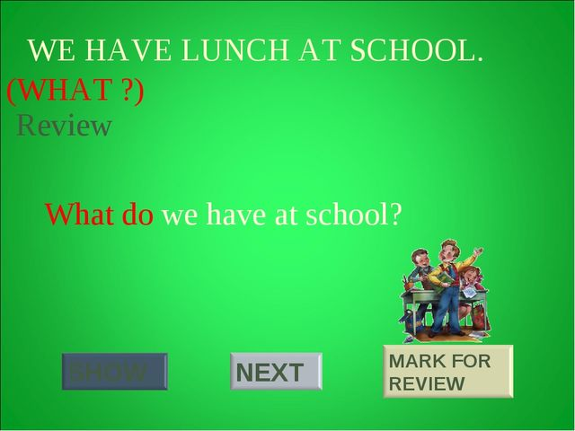 WE HAVE LUNCH AT SCHOOL. (WHAT ?) What do we have at school? Review