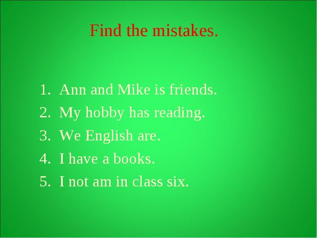 Find the mistakes. Ann and Mike is friends. My hobby has reading. We English...