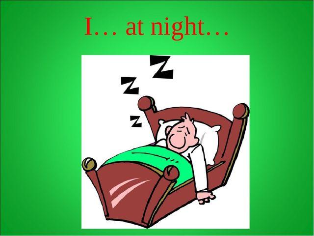 I… at night…