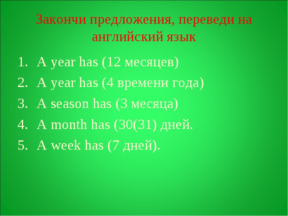 Закончи предложения, переведи на английский язык A year has (12 месяцев) A ye...