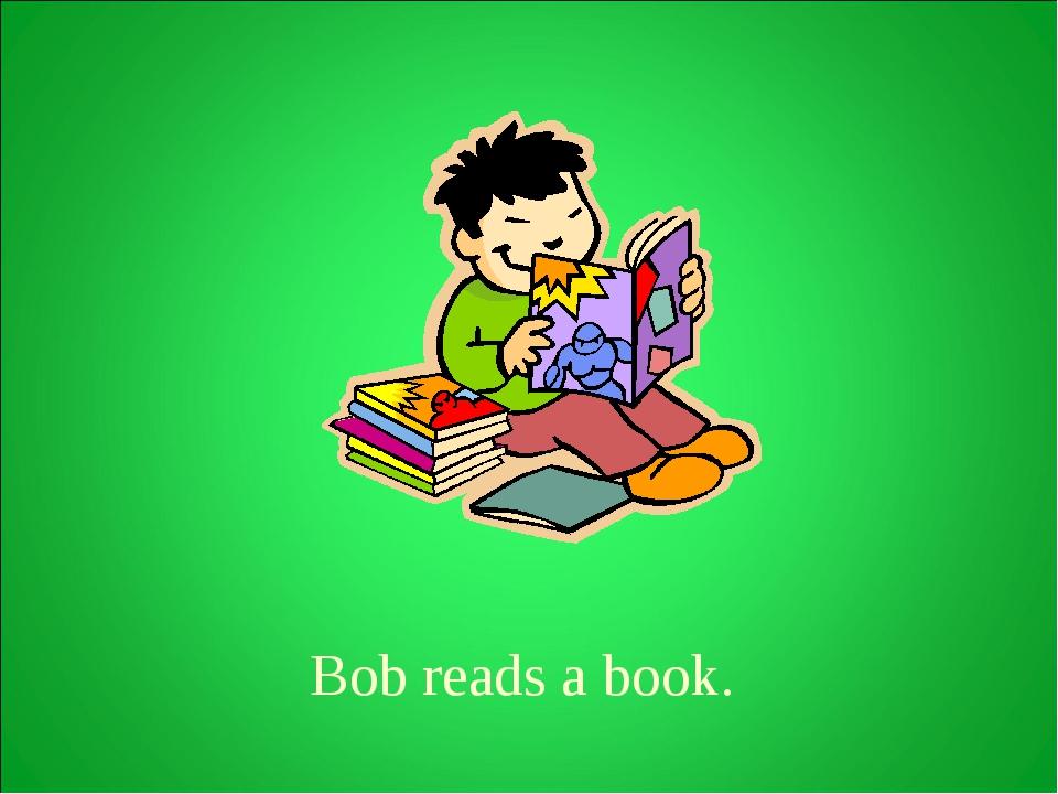 Bob reads a book.