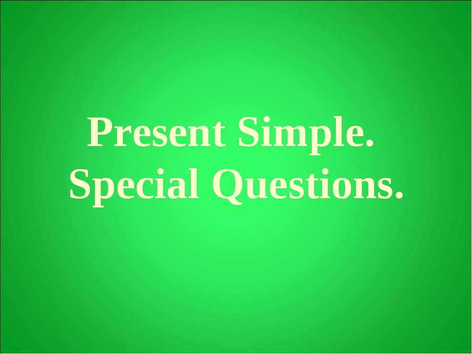 Present Simple. Special Questions.