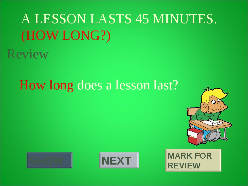 A LESSON LASTS 45 MINUTES. (HOW LONG?) How long does a lesson last? Review