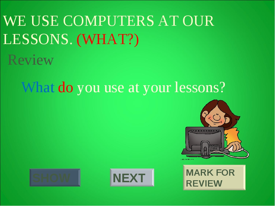 WE USE COMPUTERS AT OUR LESSONS. (WHAT?) What do you use at your lessons? Rev...